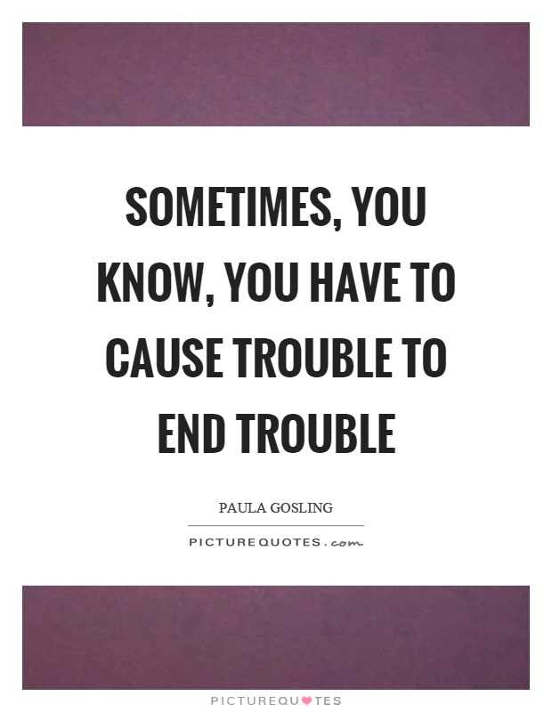Sometimes, you know, you have to cause trouble to end trouble Picture Quote #1