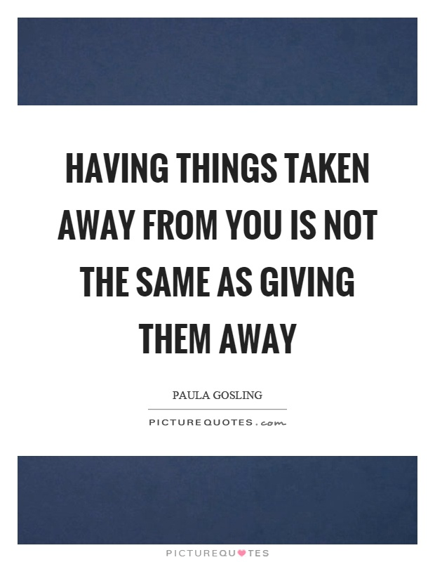 Having things taken away from you is not the same as giving them away Picture Quote #1