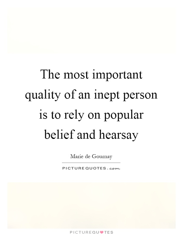 The most important quality of an inept person is to rely on popular belief and hearsay Picture Quote #1