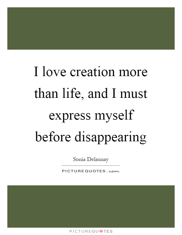 I love creation more than life, and I must express myself before disappearing Picture Quote #1