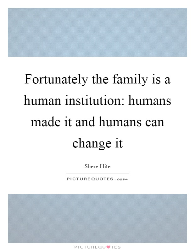 Fortunately the family is a human institution: humans made it and humans can change it Picture Quote #1