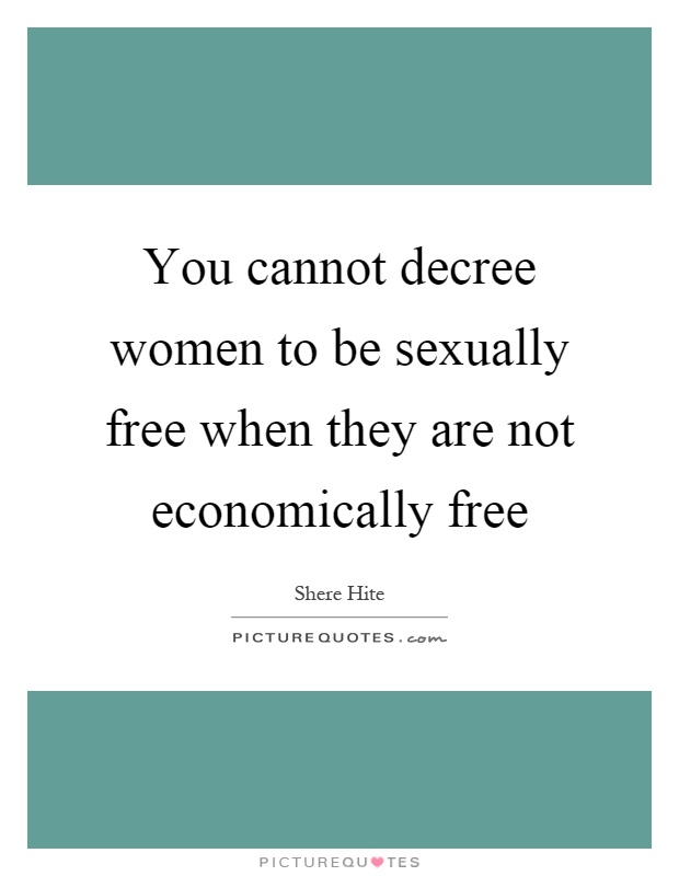 You cannot decree women to be sexually free when they are not economically free Picture Quote #1