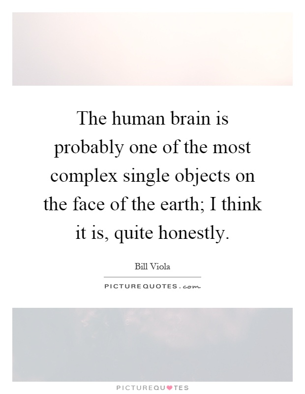 The human brain is probably one of the most complex single objects on the face of the earth; I think it is, quite honestly Picture Quote #1