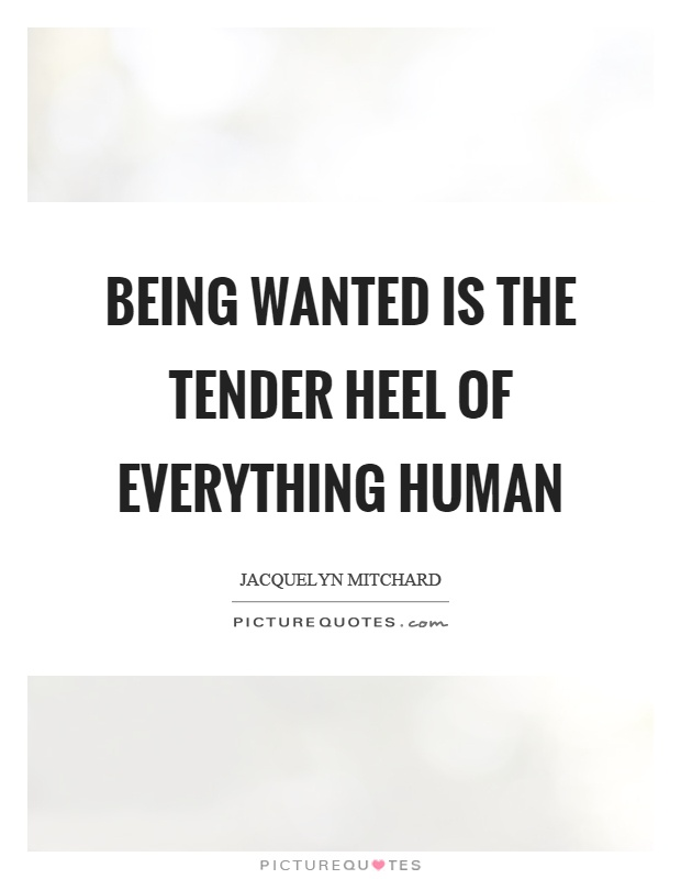 Being wanted is the tender heel of everything human Picture Quote #1