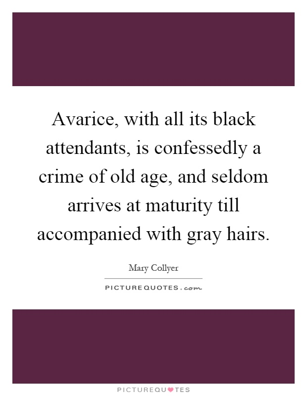 Avarice, with all its black attendants, is confessedly a crime of old age, and seldom arrives at maturity till accompanied with gray hairs Picture Quote #1
