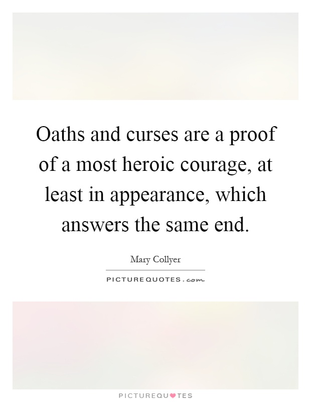 Oaths and curses are a proof of a most heroic courage, at least in appearance, which answers the same end Picture Quote #1