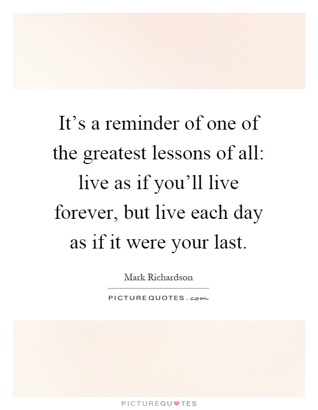 It's a reminder of one of the greatest lessons of all: live as if you'll live forever, but live each day as if it were your last Picture Quote #1