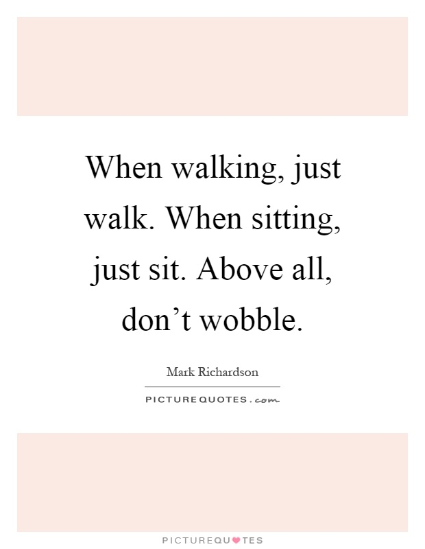 When walking, just walk. When sitting, just sit. Above all, don't wobble Picture Quote #1