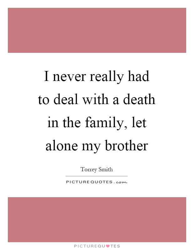 I never really had to deal with a death in the family, let alone my brother Picture Quote #1