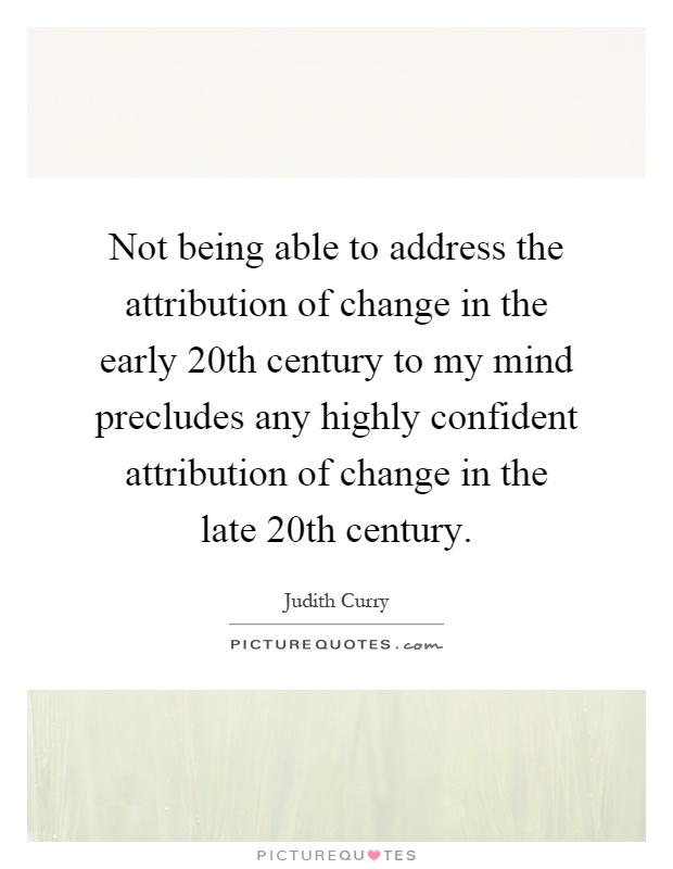 Not being able to address the attribution of change in the early 20th century to my mind precludes any highly confident attribution of change in the late 20th century Picture Quote #1