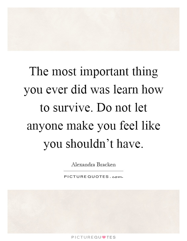The most important thing you ever did was learn how to survive. Do not let anyone make you feel like you shouldn't have Picture Quote #1