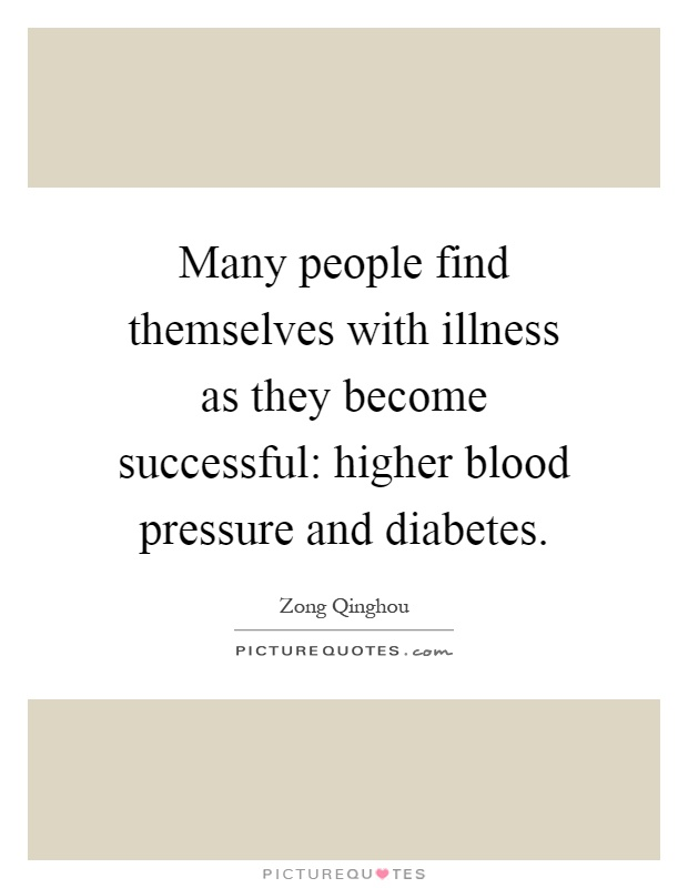 Many people find themselves with illness as they become successful: higher blood pressure and diabetes Picture Quote #1