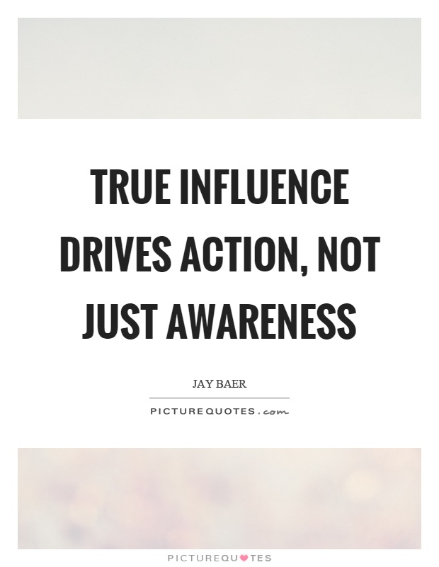 True influence drives action, not just awareness Picture Quote #1