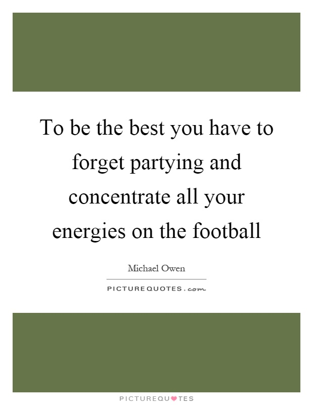 To be the best you have to forget partying and concentrate all your energies on the football Picture Quote #1