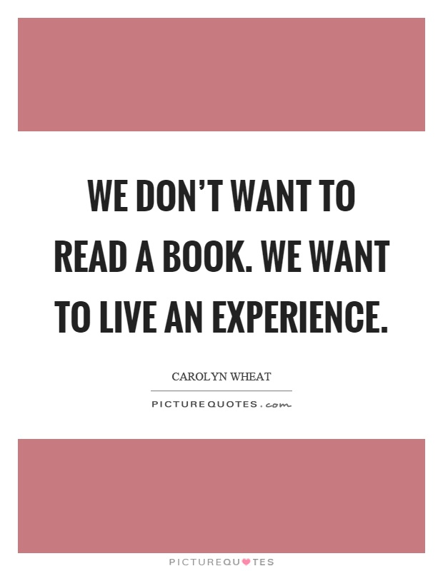 We don't want to read a book. We want to live an experience Picture Quote #1