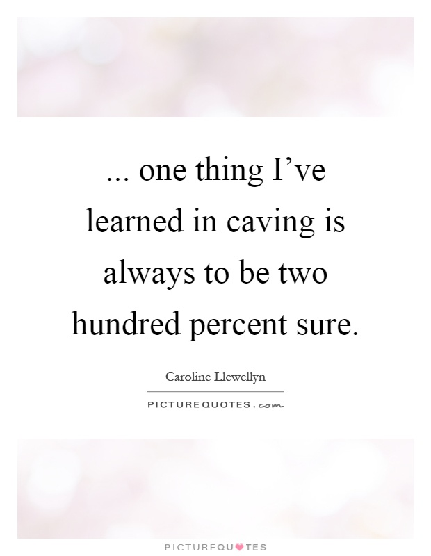 ... one thing I've learned in caving is always to be two hundred percent sure Picture Quote #1