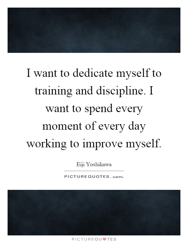 I want to dedicate myself to training and discipline. I want to spend every moment of every day working to improve myself Picture Quote #1