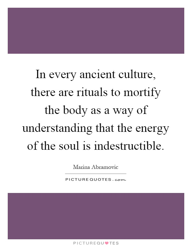 In every ancient culture, there are rituals to mortify the body as a way of understanding that the energy of the soul is indestructible Picture Quote #1