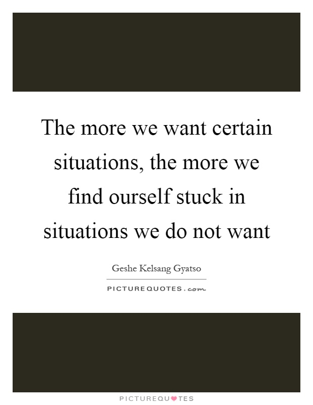 The more we want certain situations, the more we find ourself stuck in situations we do not want Picture Quote #1