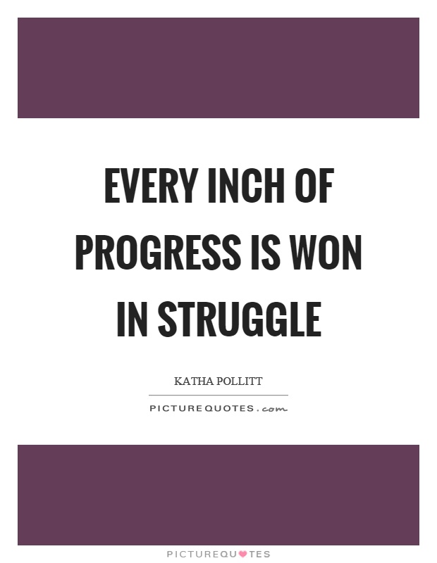 Every inch of progress is won in struggle Picture Quote #1