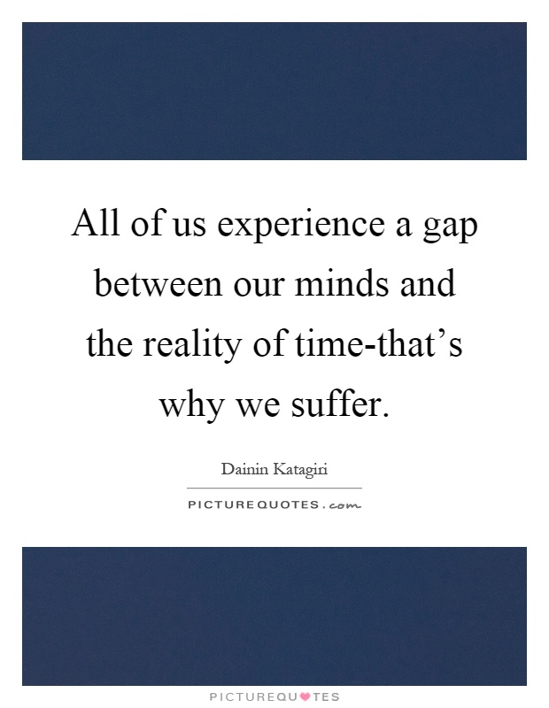 All of us experience a gap between our minds and the reality of time-that's why we suffer Picture Quote #1