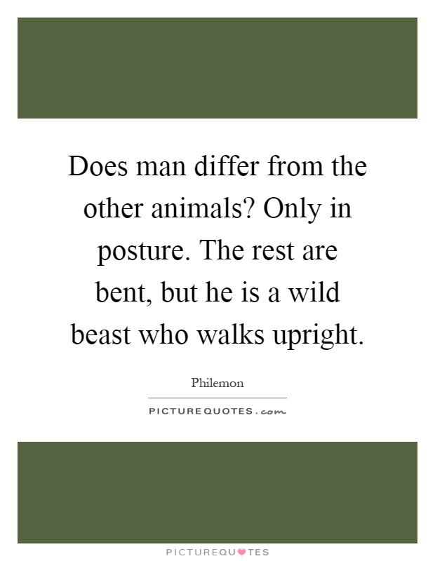 Does man differ from the other animals? Only in posture. The rest are bent, but he is a wild beast who walks upright Picture Quote #1