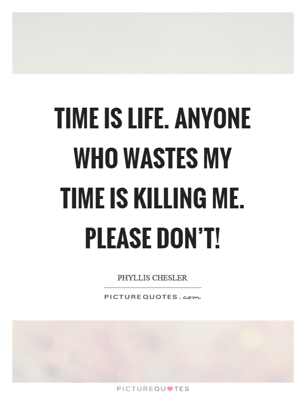 Time is life. Anyone who wastes my time is killing me. Please don't! Picture Quote #1