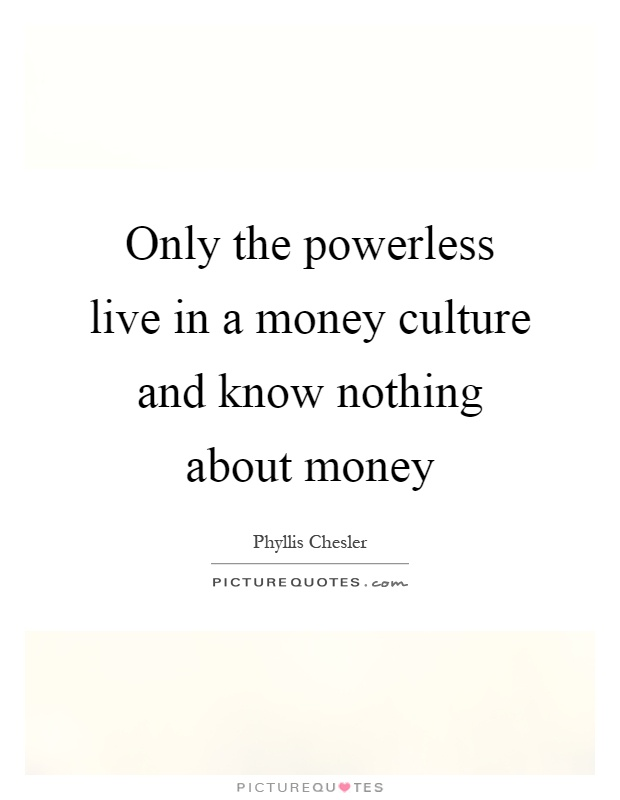 Only the powerless live in a money culture and know nothing about money Picture Quote #1