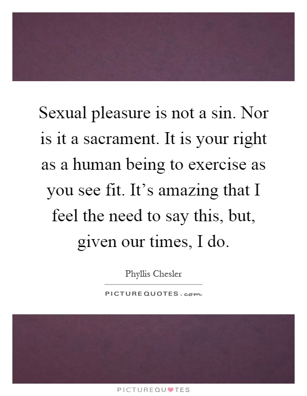Sexual pleasure is not a sin. Nor is it a sacrament. It is your right as a human being to exercise as you see fit. It's amazing that I feel the need to say this, but, given our times, I do Picture Quote #1