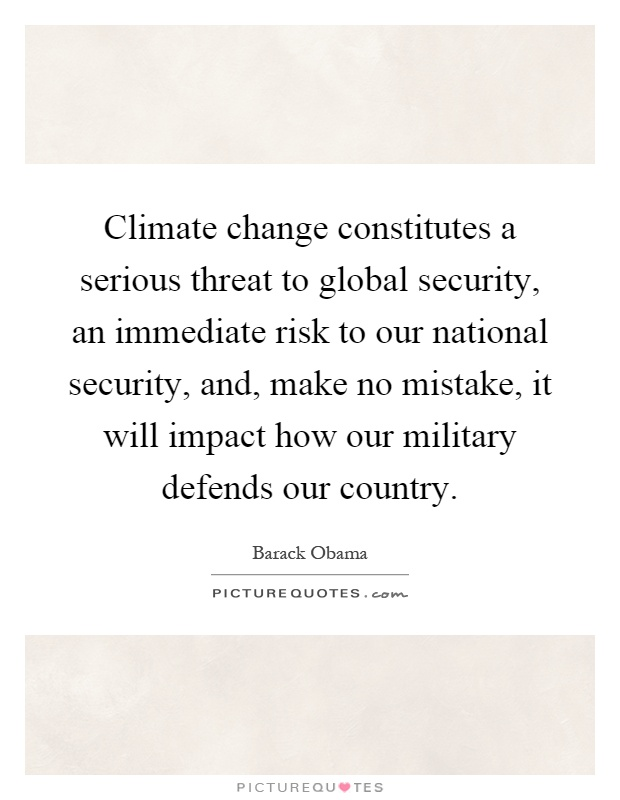 Climate change constitutes a serious threat to global security, an immediate risk to our national security, and, make no mistake, it will impact how our military defends our country Picture Quote #1