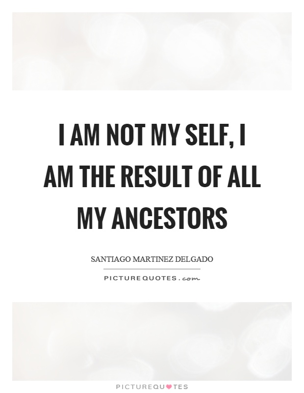 I am not my self, I am the result of all my ancestors Picture Quote #1