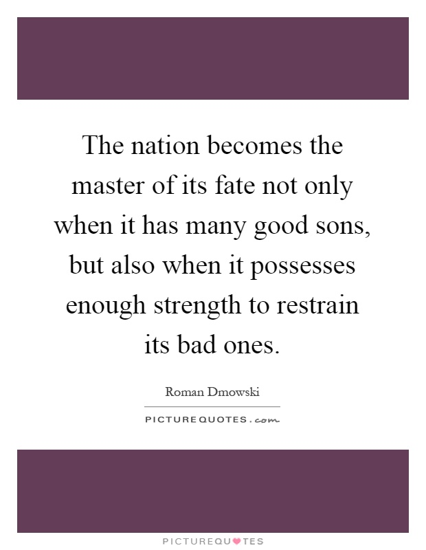 The nation becomes the master of its fate not only when it has many good sons, but also when it possesses enough strength to restrain its bad ones Picture Quote #1