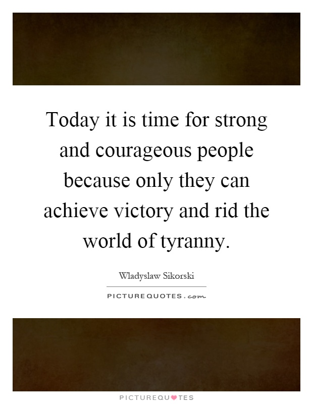 Today it is time for strong and courageous people because only they can achieve victory and rid the world of tyranny Picture Quote #1