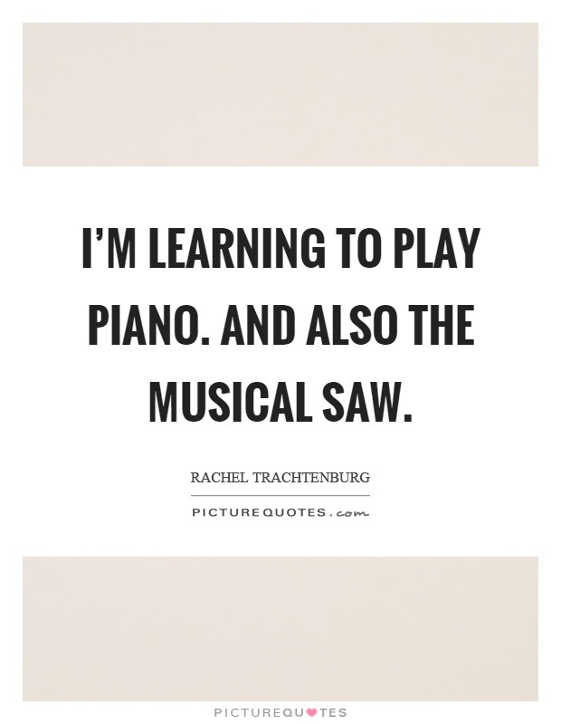 I'm learning to play piano. And also the musical saw Picture Quote #1