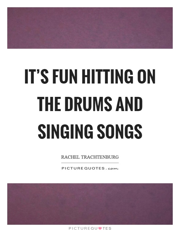 It's fun hitting on the drums and singing songs Picture Quote #1