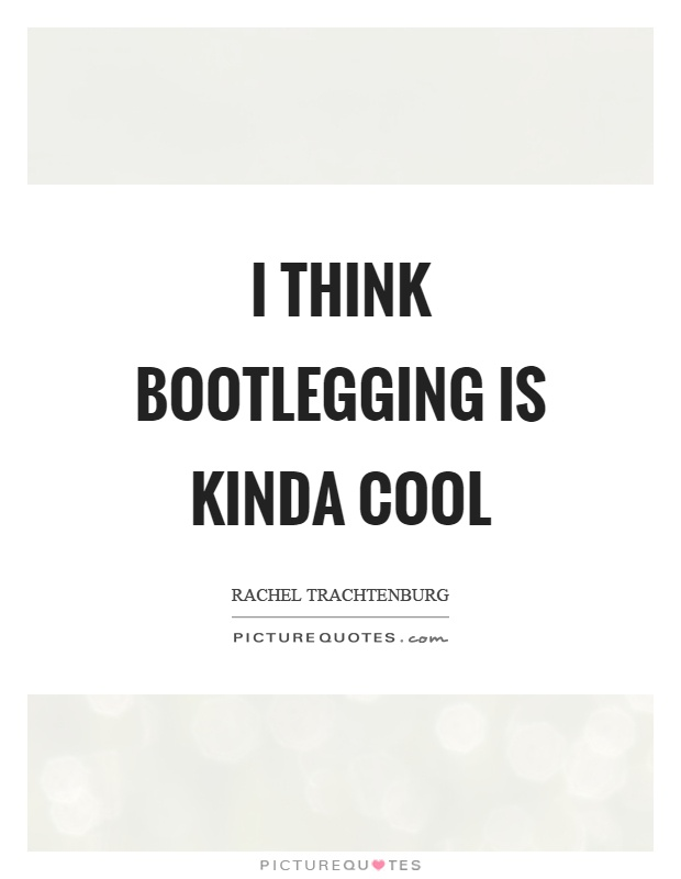 I think bootlegging is kinda cool Picture Quote #1