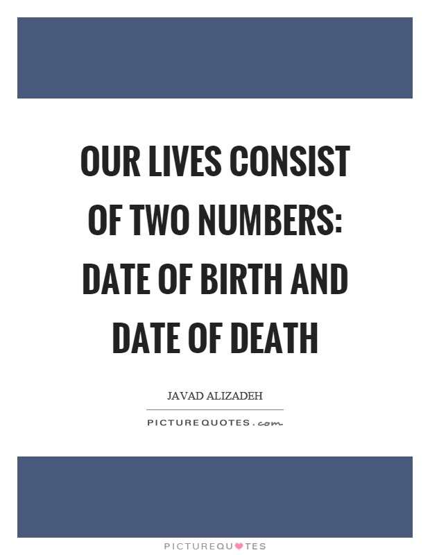 Our lives consist of two numbers: date of birth and date of death Picture Quote #1