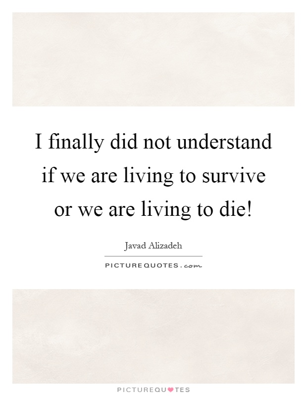 I finally did not understand if we are living to survive or we are living to die! Picture Quote #1