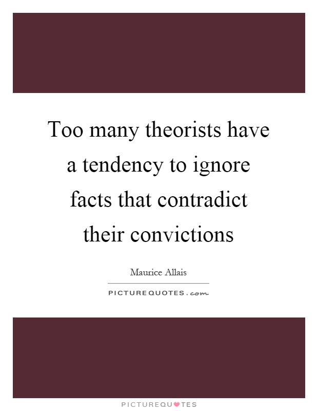 Too many theorists have a tendency to ignore facts that contradict their convictions Picture Quote #1