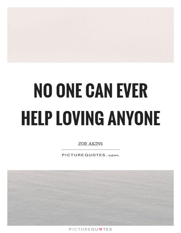 No one can ever help loving anyone Picture Quote #1