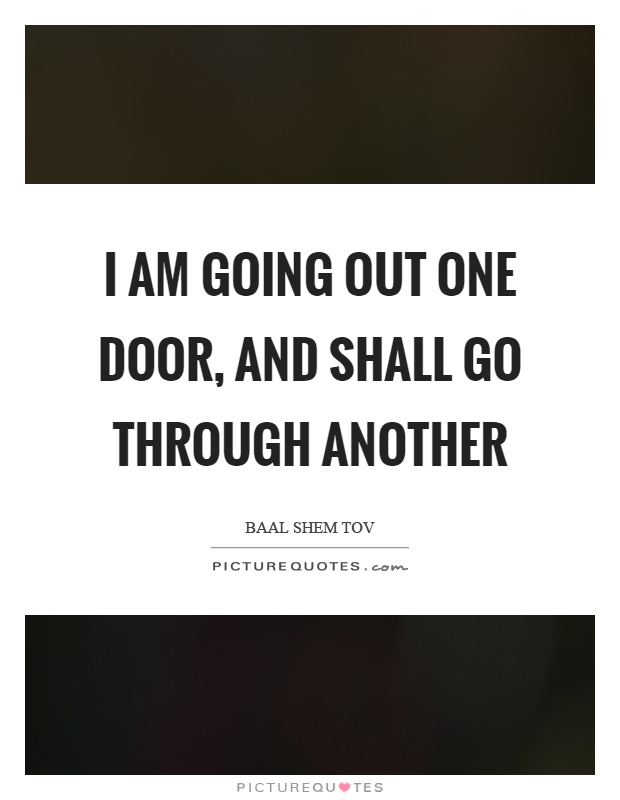 I am going out one door, and shall go through another Picture Quote #1