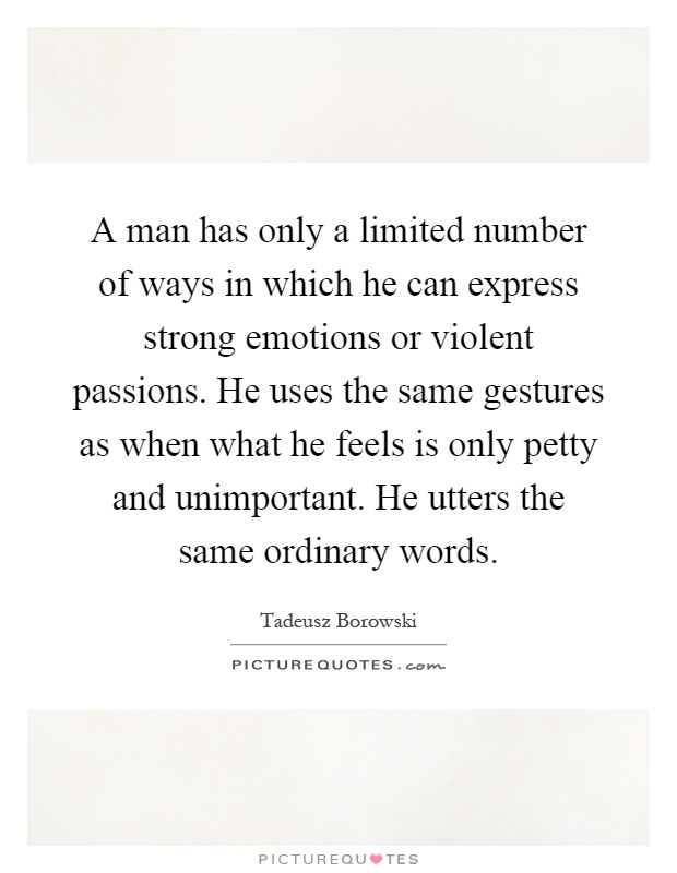 A man has only a limited number of ways in which he can express strong emotions or violent passions. He uses the same gestures as when what he feels is only petty and unimportant. He utters the same ordinary words Picture Quote #1