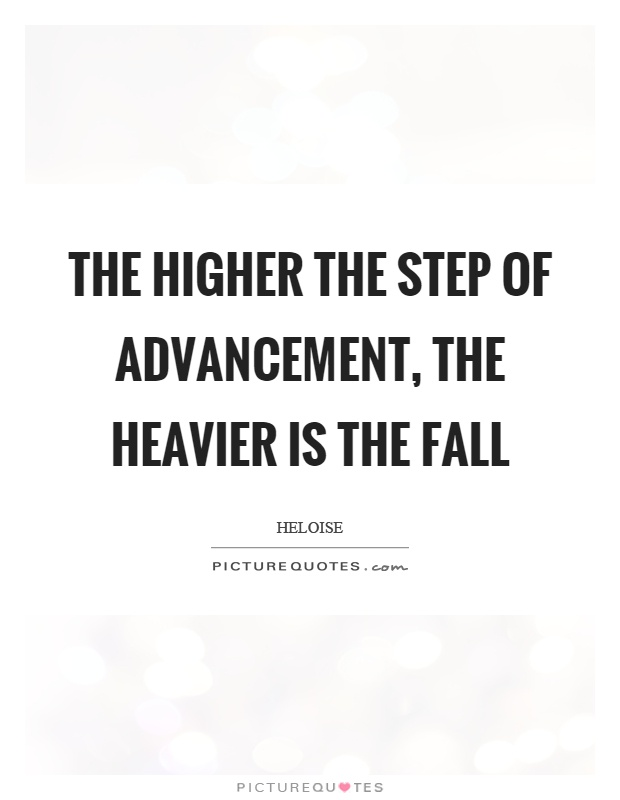 The higher the step of advancement, the heavier is the fall Picture Quote #1