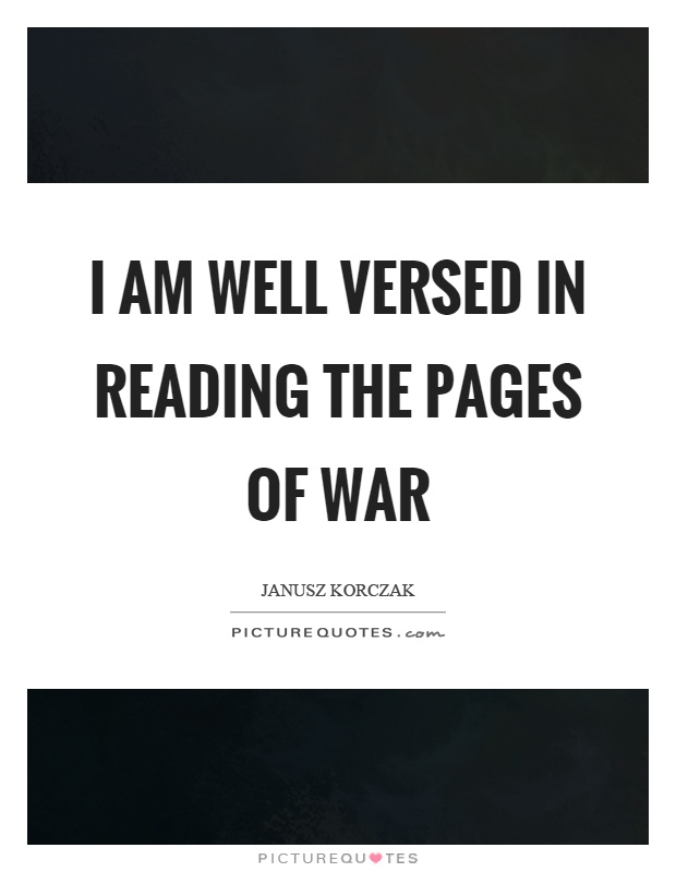 I am well versed in reading the pages of war Picture Quote #1