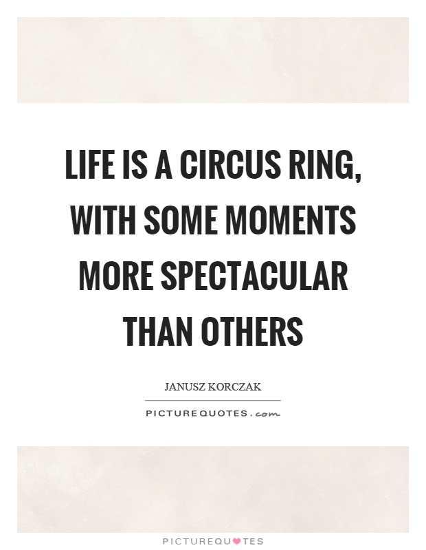 Life is a circus ring, with some moments more spectacular than others Picture Quote #1