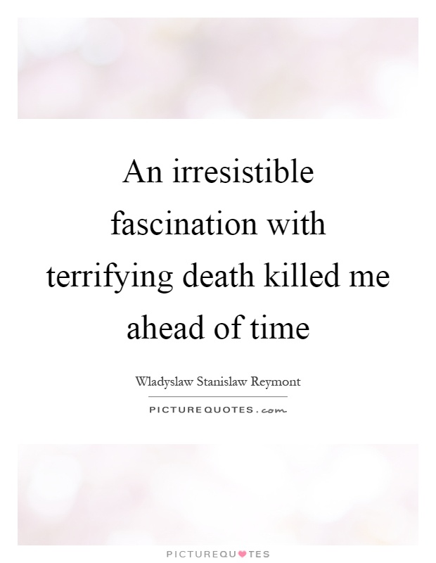An irresistible fascination with terrifying death killed me ahead of time Picture Quote #1