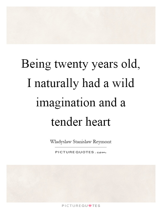 Being twenty years old, I naturally had a wild imagination and a tender heart Picture Quote #1