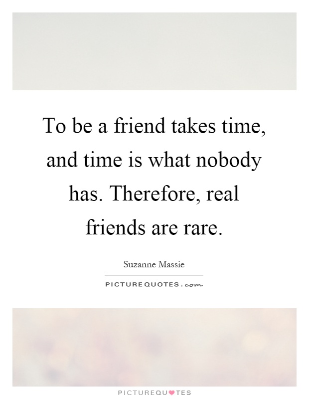 To be a friend takes time, and time is what nobody has. Therefore, real friends are rare Picture Quote #1