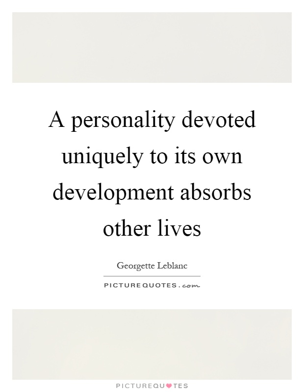 A personality devoted uniquely to its own development absorbs other lives Picture Quote #1