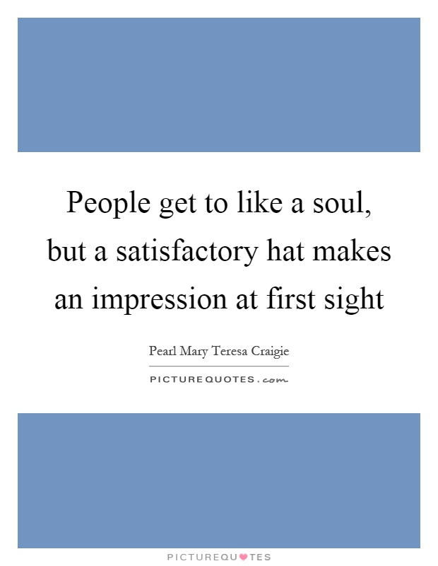 People get to like a soul, but a satisfactory hat makes an impression at first sight Picture Quote #1